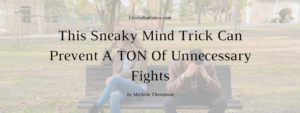This Sneaky Mind Trick Can Prevent A TON Of Unnecessary Fights by Michelle Thompson, LiveInRadiance.com
