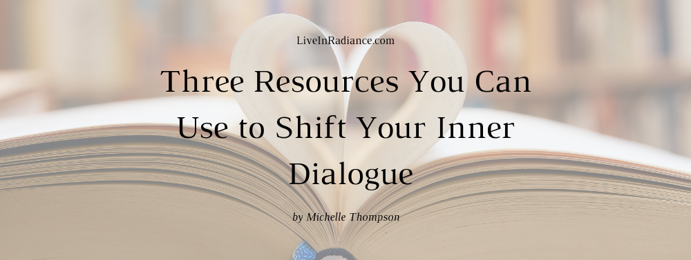 Three Resources You Can Use to Shift Your Inner Dialogue by Michelle Thompson, LiveInRadiance.com