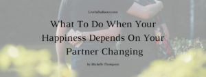 What To Do When Your Happiness Depends On Your Partner Changing by Michelle Thompson, LiveInRadiance.com
