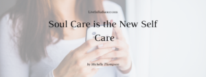 Soul Care is the New Self Care by Michelle Thompson, LiveInRadiance.com