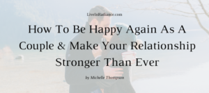 How To Be Happy Again As A Couple & Make Your Relationship Stronger Than Ever via Michelle Thompson on LiveInRadiance.com