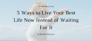 5 Ways to Live Your Best Life Now Instead of Waiting For IT