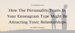 How The Personality Traits In Your Enneagram Type Might Be Attracting Toxic Relationships via Michelle Thompson at LiveInRadiance.com