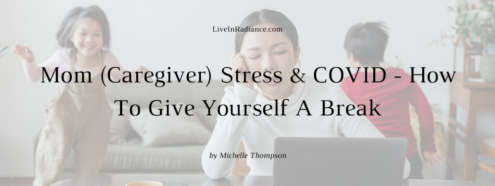 Mom (Caregiver) Stress & COVID - How To Give Yourself A Break by Michelle Thompson